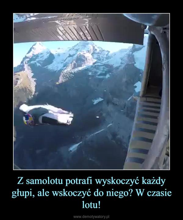 Z samolotu potrafi wyskoczyć każdy głupi, ale wskoczyć do niego? W czasie lotu! –