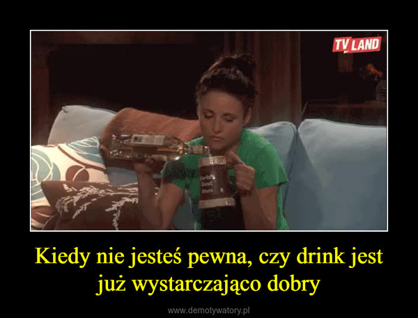 Kiedy nie jesteś pewna, czy drink jest już wystarczająco dobry –