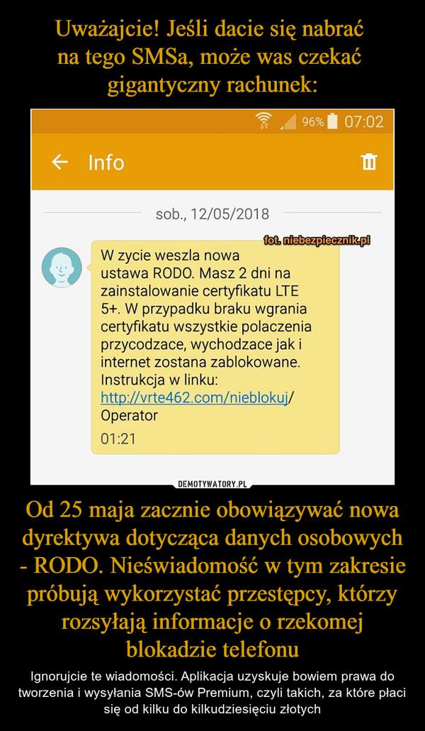 Od 25 maja zacznie obowiązywać nowa dyrektywa dotycząca danych osobowych - RODO. Nieświadomość w tym zakresie próbują wykorzystać przestępcy, którzy rozsyłają informacje o rzekomej blokadzie telefonu – Ignorujcie te wiadomości. Aplikacja uzyskuje bowiem prawa do tworzenia i wysyłania SMS-ów Premium, czyli takich, za które płaci się od kilku do kilkudziesięciu złotych sob., 12/05/2018 W zycie weszla nowa ustawa RODO. Masz 2 dni na zainstalowanie certyfikatu LTE 5+. W przypadku braku wgrania certyfikatu wszystkie polaczenia przycodzace, wychodzace jak i internet zostana zablokowane. Instrukcja w linku: http://vrte462.com/nieblokuj/ Operator 01:21