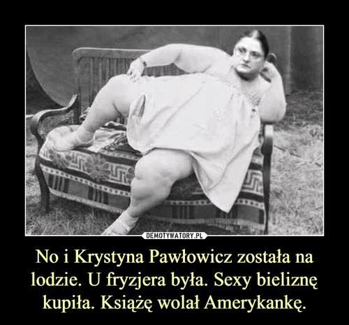 No i Krystyna Pawłowicz została na lodzie. U fryzjera była. Sexy bieliznę kupiła. Książę wolał Amerykankę.