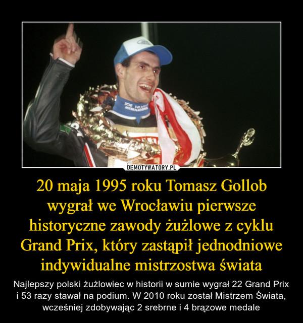 20 maja 1995 roku Tomasz Gollob wygrał we Wrocławiu pierwsze historyczne zawody żużlowe z cyklu Grand Prix, który zastąpił jednodniowe indywidualne mistrzostwa świata – Najlepszy polski żużlowiec w historii w sumie wygrał 22 Grand Prix i 53 razy stawał na podium. W 2010 roku został Mistrzem Świata, wcześniej zdobywając 2 srebrne i 4 brązowe medale
