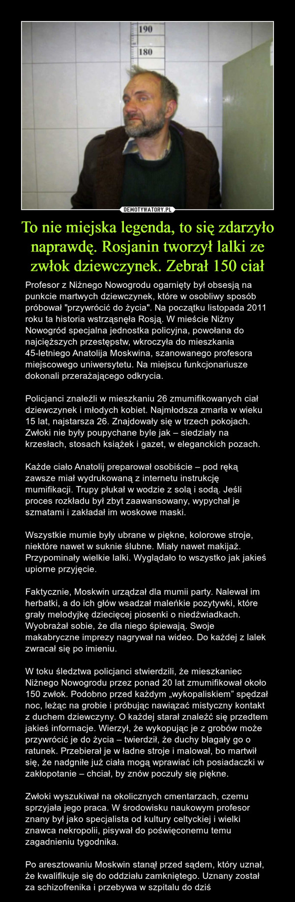"""To nie miejska legenda, to się zdarzyło naprawdę. Rosjanin tworzył lalki ze zwłok dziewczynek. Zebrał 150 ciał – Profesor z Niżnego Nowogrodu ogarnięty był obsesją na punkcie martwych dziewczynek, które w osobliwy sposób próbował """"przywrócić do życia"""". Na początku listopada 2011 roku ta historia wstrząsnęła Rosją. W mieście Niżny Nowogród specjalna jednostka policyjna, powołana do najcięższych przestępstw, wkroczyła do mieszkania 45-letniego Anatolija Moskwina, szanowanego profesora miejscowego uniwersytetu. Na miejscu funkcjonariusze dokonali przerażającego odkrycia.Policjanci znaleźli w mieszkaniu 26 zmumifikowanych ciał dziewczynek i młodych kobiet. Najmłodsza zmarła w wieku 15 lat, najstarsza 26. Znajdowały się w trzech pokojach. Zwłoki nie były poupychane byle jak – siedziały na krzesłach, stosach książek i gazet, w eleganckich pozach.Każde ciało Anatolij preparował osobiście – pod ręką zawsze miał wydrukowaną z internetu instrukcję mumifikacji. Trupy płukał w wodzie z solą i sodą. Jeśli proces rozkładu był zbyt zaawansowany, wypychał je szmatami i zakładał im woskowe maski.Wszystkie mumie były ubrane w piękne, kolorowe stroje, niektóre nawet w suknie ślubne. Miały nawet makijaż. Przypominały wielkie lalki. Wyglądało to wszystko jak jakieś upiorne przyjęcie.Faktycznie, Moskwin urządzał dla mumii party. Nalewał im herbatki, a do ich głów wsadzał maleńkie pozytywki, które grały melodyjkę dziecięcej piosenki o niedźwiadkach. Wyobrażał sobie, że dla niego śpiewają. Swoje makabryczne imprezy nagrywał na wideo. Do każdej z lalek zwracał się po imieniu.W toku śledztwa policjanci stwierdzili, że mieszkaniec Niżnego Nowogrodu przez ponad 20 lat zmumifikował około 150 zwłok. Podobno przed każdym """"wykopaliskiem"""" spędzał noc, leżąc na grobie i próbując nawiązać mistyczny kontakt z duchem dziewczyny. O każdej starał znaleźć się przedtem jakieś informacje. Wierzył, że wykopując je z grobów może przywrócić je do życia – twierdził, że duchy błagały go o ratunek. Przebierał je """