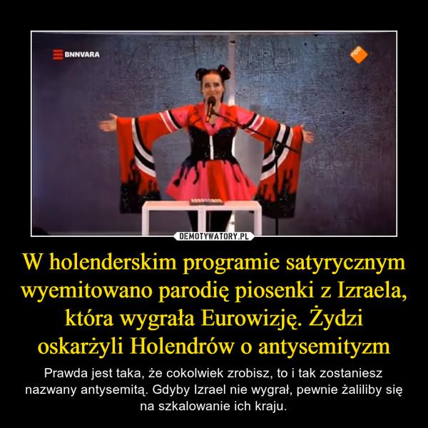 W holenderskim programie satyrycznym wyemitowano parodię piosenki z Izraela, która wygrała Eurowizję. Żydzi oskarżyli Holendrów o antysemityzm – Prawda jest taka, że cokolwiek zrobisz, to i tak zostaniesz nazwany antysemitą. Gdyby Izrael nie wygrał, pewnie żaliliby się na szkalowanie ich kraju.