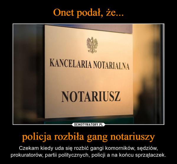 policja rozbiła gang notariuszy – Czekam kiedy uda się rozbić gangi komorników, sędziów, prokuratorów, partii politycznych, policji a na końcu sprzątaczek.