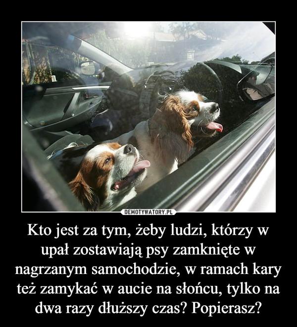 Kto jest za tym, żeby ludzi, którzy w upał zostawiają psy zamknięte w nagrzanym samochodzie, w ramach kary też zamykać w aucie na słońcu, tylko na dwa razy dłuższy czas? Popierasz? –
