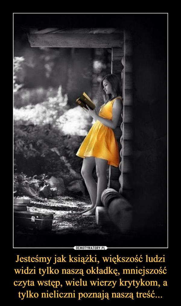 Jesteśmy jak książki, większość ludzi widzi tylko naszą okładkę, mniejszość czyta wstęp, wielu wierzy krytykom, a tylko nieliczni poznają naszą treść... –
