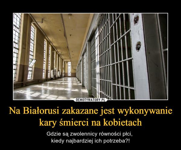 Na Białorusi zakazane jest wykonywanie kary śmierci na kobietach – Gdzie są zwolennicy równości płci, kiedy najbardziej ich potrzeba?!