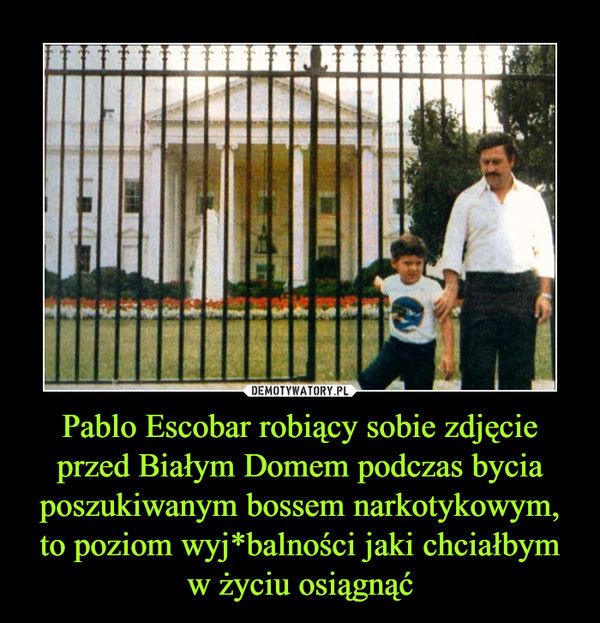 Pablo Escobar robiący sobie zdjęcie przed Białym Domem podczas bycia poszukiwanym bossem narkotykowym, to poziom wyj*balności jaki chciałbym w życiu osiągnąć –