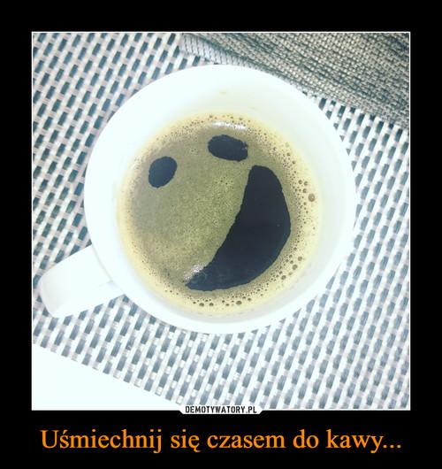 Uśmiechnij się czasem do kawy...