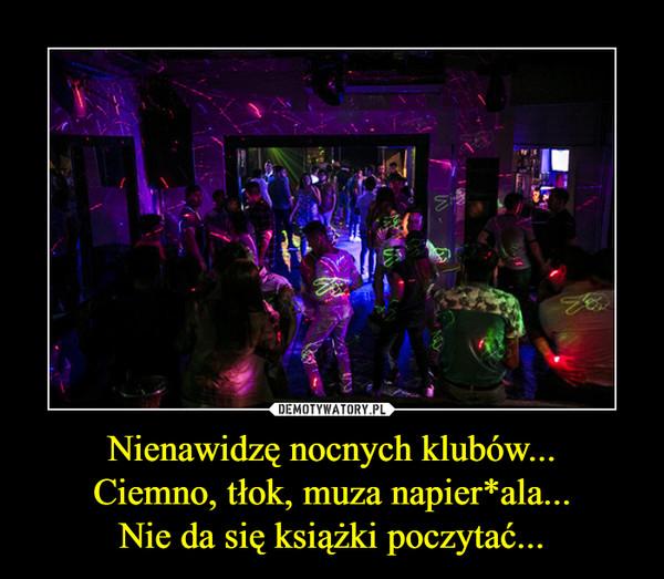 Nienawidzę nocnych klubów...Ciemno, tłok, muza napier*ala...Nie da się książki poczytać... –