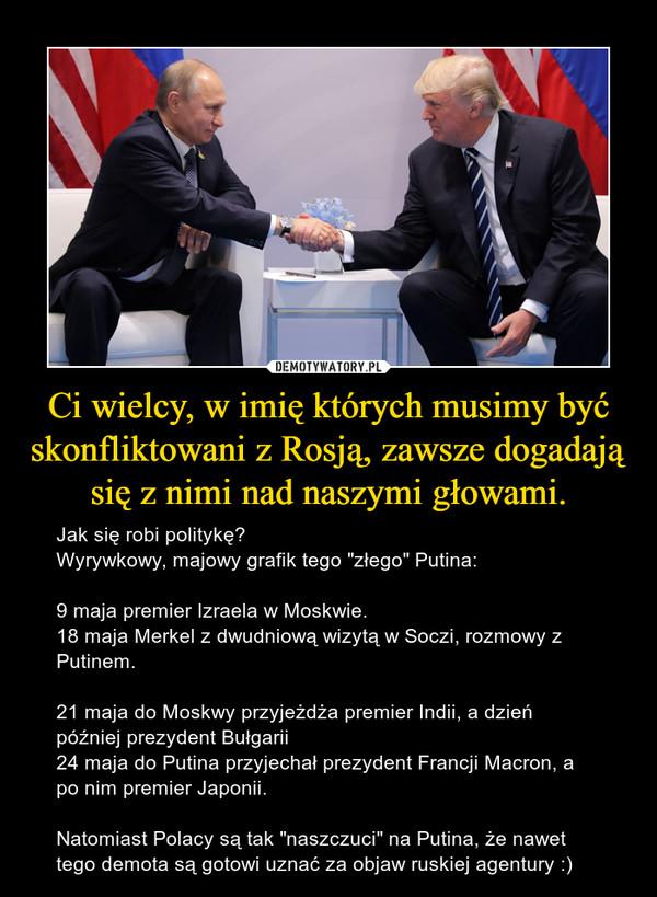 """Ci wielcy, w imię których musimy być skonfliktowani z Rosją, zawsze dogadają się z nimi nad naszymi głowami. – Jak się robi politykę?Wyrywkowy, majowy grafik tego """"złego"""" Putina:9 maja premier Izraela w Moskwie.18 maja Merkel z dwudniową wizytą w Soczi, rozmowy z Putinem.21 maja do Moskwy przyjeżdża premier Indii, a dzień później prezydent Bułgarii24 maja do Putina przyjechał prezydent Francji Macron, a po nim premier Japonii.Natomiast Polacy są tak """"naszczuci"""" na Putina, że nawet tego demota są gotowi uznać za objaw ruskiej agentury :)"""