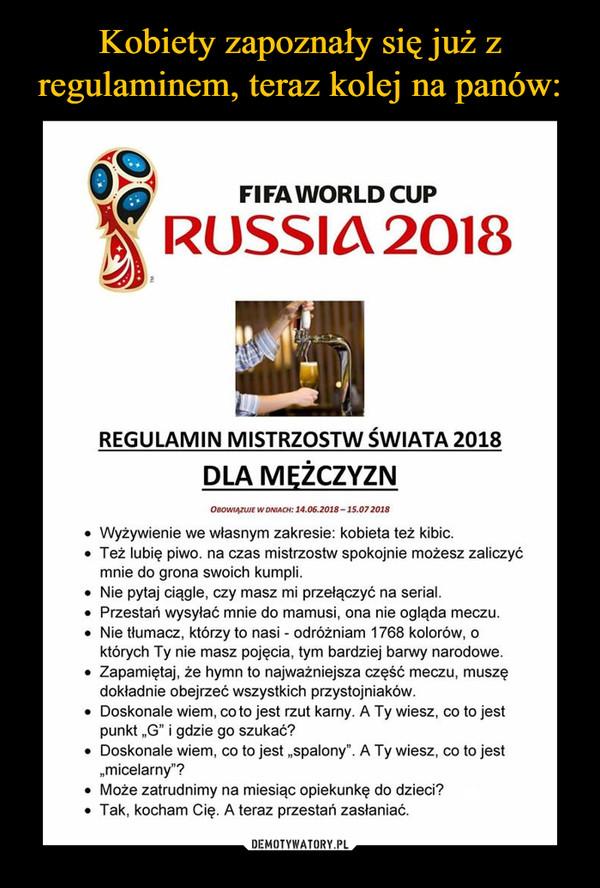 """–  FIFAWORLD CUP RUSSIA 2018 REGULAMIN MISTRZOSTW ŚWIATA 2018 DLA MĘŻCZYZN  OBOWIĄZUJE W DNIACH: 14.06.2018 - 15.07 2018 • Wyżywienie we własnym zakresie: kobieta też kibic. • Też lubię piwo. na czas mistrzostw spokojnie możesz zaliczyć mnie do grona swoich kumpli. • Nie pytaj ciągle, czy masz mi przełączyć na serial. • Przestań wysyłać mnie do mamusi, ona nie ogląda meczu. • Nie tłumacz, którzy to nasi - odróżniam 1768 kolorów, o których Ty nie masz pojęcia, tym bardziej barwy narodowe. • Zapamiętaj, że hymn to najważniejsza część meczu, muszę dokładnie obejrzeć wszystkich przystojniaków. • Doskonale wiem, co to jest rzut karny. A Ty wiesz, co to jest punkt """"G"""" i gdzie go szukać? • Doskonale wiem, co to jest """"spalony"""" A Ty wiesz, co to jest """"micelarny""""? • Może zatrudnimy na miesiąc opiekunkę do dzieci? • Tak, kocham Cię. A teraz przestań zasłaniać."""