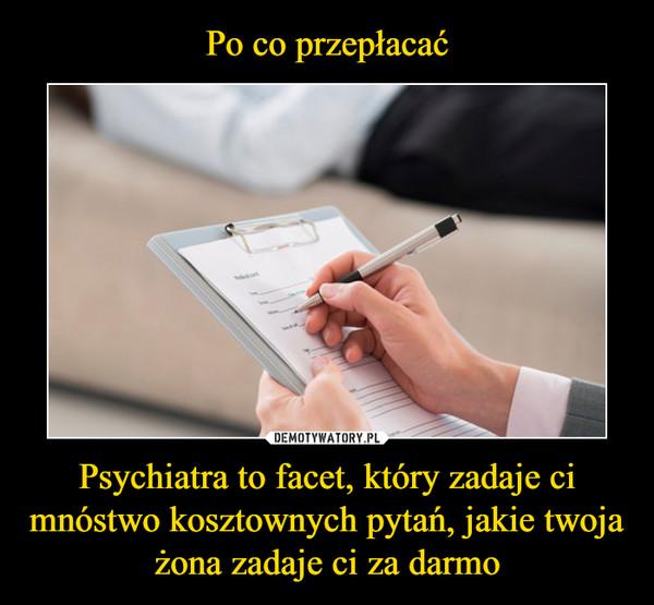 Psychiatra to facet, który zadaje ci mnóstwo kosztownych pytań, jakie twoja żona zadaje ci za darmo –
