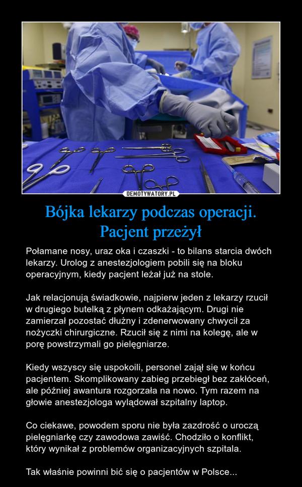 Bójka lekarzy podczas operacji.Pacjent przeżył – Połamane nosy, uraz oka i czaszki - to bilans starcia dwóch lekarzy. Urolog z anestezjologiem pobili się na bloku operacyjnym, kiedy pacjent leżał już na stole.Jak relacjonują świadkowie, najpierw jeden z lekarzy rzucił w drugiego butelką z płynem odkażającym. Drugi nie zamierzał pozostać dłużny i zdenerwowany chwycił za nożyczki chirurgiczne. Rzucił się z nimi na kolegę, ale w porę powstrzymali go pielęgniarze.Kiedy wszyscy się uspokoili, personel zajął się w końcu pacjentem. Skomplikowany zabieg przebiegł bez zakłóceń, ale później awantura rozgorzała na nowo. Tym razem na głowie anestezjologa wylądował szpitalny laptop.Co ciekawe, powodem sporu nie była zazdrość o uroczą pielęgniarkę czy zawodowa zawiść. Chodziło o konflikt, który wynikał z problemów organizacyjnych szpitala.Tak właśnie powinni bić się o pacjentów w Polsce...