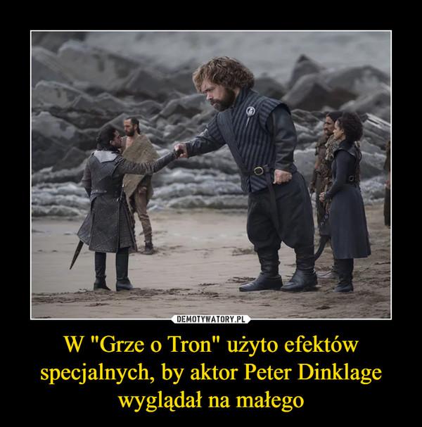 """W """"Grze o Tron"""" użyto efektów specjalnych, by aktor Peter Dinklage wyglądał na małego –"""