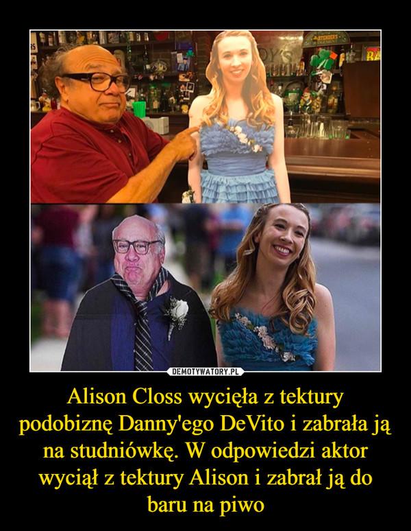 Alison Closs wycięła z tektury podobiznę Danny'ego DeVito i zabrała ją na studniówkę. W odpowiedzi aktor wyciął z tektury Alison i zabrał ją do baru na piwo –