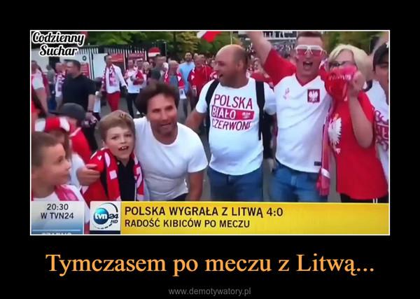 Tymczasem po meczu z Litwą... –