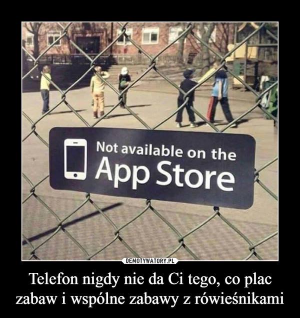 Telefon nigdy nie da Ci tego, co plac zabaw i wspólne zabawy z rówieśnikami –