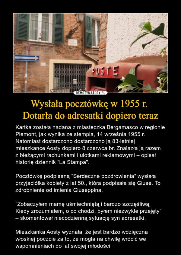 """Wysłała pocztówkę w 1955 r. Dotarła do adresatki dopiero teraz – Kartka została nadana z miasteczka Bergamasco w regionie Piemont, jak wynika ze stempla, 14 września 1955 r. Natomiast dostarczono dostarczono ją 83-letniej mieszkance Aosty dopiero 8 czerwca br. Znalazła ją razem z bieżącymi rachunkami i ulotkami reklamowymi – opisał historię dziennik """"La Stampa"""".Pocztówkę podpisaną """"Serdeczne pozdrowienia"""" wysłała przyjaciółka kobiety z lat 50., która podpisała się Giuse. To zdrobnienie od imienia Giuseppina.""""Zobaczyłem mamę uśmiechniętą i bardzo szczęśliwą. Kiedy zrozumiałem, o co chodzi, byłem niezwykle przejęty"""" – skomentował niecodzienną sytuację syn adresatki.Mieszkanka Aosty wyznała, że jest bardzo wdzięczna włoskiej poczcie za to, że mogła na chwilę wrócić we wspomnieniach do lat swojej młodości"""