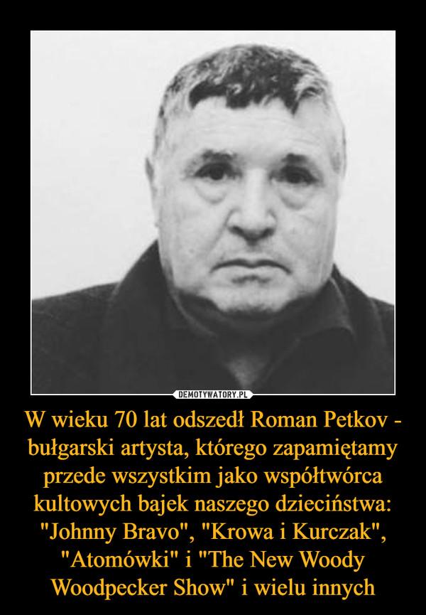 """W wieku 70 lat odszedł Roman Petkov - bułgarski artysta, którego zapamiętamy przede wszystkim jako współtwórca kultowych bajek naszego dzieciństwa: """"Johnny Bravo"""", """"Krowa i Kurczak"""", """"Atomówki"""" i """"The New Woody Woodpecker Show"""" i wielu innych –"""