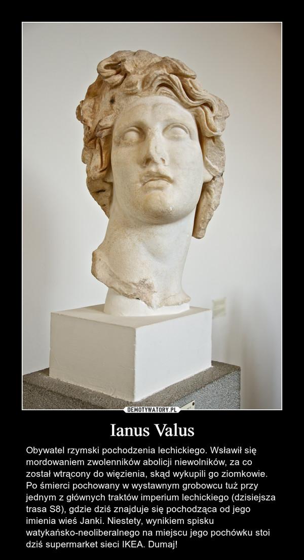 Ianus Valus – Obywatel rzymski pochodzenia lechickiego. Wsławił się mordowaniem zwolenników abolicji niewolników, za co został wtrącony do więzienia, skąd wykupili go ziomkowie. Po śmierci pochowany w wystawnym grobowcu tuż przy jednym z głównych traktów imperium lechickiego (dzisiejsza trasa S8), gdzie dziś znajduje się pochodząca od jego imienia wieś Janki. Niestety, wynikiem spisku watykańsko-neoliberalnego na miejscu jego pochówku stoi dziś supermarket sieci IKEA. Dumaj!