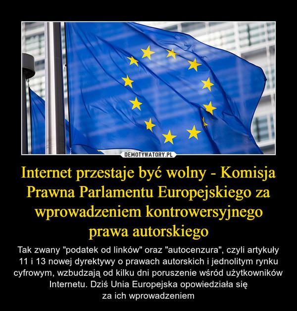"""Internet przestaje być wolny - Komisja Prawna Parlamentu Europejskiego za wprowadzeniem kontrowersyjnego prawa autorskiego – Tak zwany """"podatek od linków"""" oraz """"autocenzura"""", czyli artykuły 11 i 13 nowej dyrektywy o prawach autorskich i jednolitym rynku cyfrowym, wzbudzają od kilku dni poruszenie wśród użytkowników Internetu. Dziś Unia Europejska opowiedziała sięza ich wprowadzeniem"""