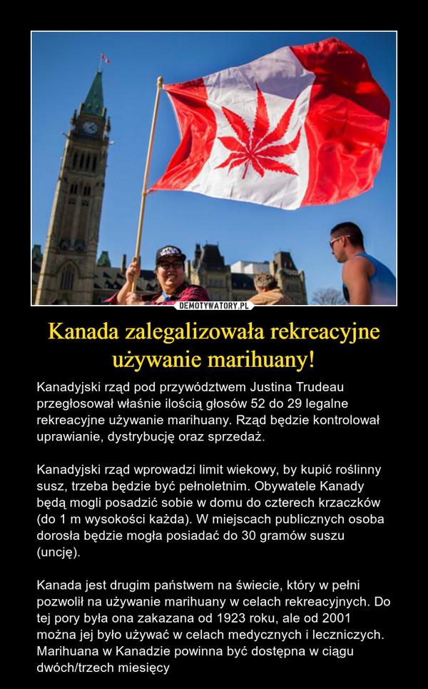 Kanada zalegalizowała rekreacyjne używanie marihuany! – Kanadyjski rząd pod przywództwem Justina Trudeau przegłosował właśnie ilością głosów 52 do 29 legalne rekreacyjne używanie marihuany. Rząd będzie kontrolował uprawianie, dystrybucję oraz sprzedaż.Kanadyjski rząd wprowadzi limit wiekowy, by kupić roślinny susz, trzeba będzie być pełnoletnim. Obywatele Kanady będą mogli posadzić sobie w domu do czterech krzaczków (do 1 m wysokości każda). W miejscach publicznych osoba dorosła będzie mogła posiadać do 30 gramów suszu (uncję).Kanada jest drugim państwem na świecie, który w pełni pozwolił na używanie marihuany w celach rekreacyjnych. Do tej pory była ona zakazana od 1923 roku, ale od 2001 można jej było używać w celach medycznych i leczniczych. Marihuana w Kanadzie powinna być dostępna w ciągu dwóch/trzech miesięcy