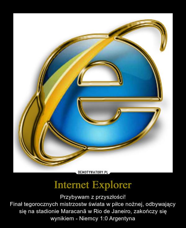 Internet Explorer – Przybywam z przyszłości!Finał tegorocznych mistrzostw świata w piłce nożnej, odbywający się na stadionie Maracanã w Rio de Janeiro, zakończy się wynikiem - Niemcy 1:0 Argentyna