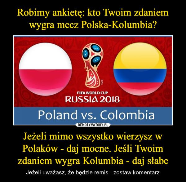 Jeżeli mimo wszystko wierzysz w Polaków - daj mocne. Jeśli Twoim zdaniem wygra Kolumbia - daj słabe – Jeżeli uważasz, że będzie remis - zostaw komentarz