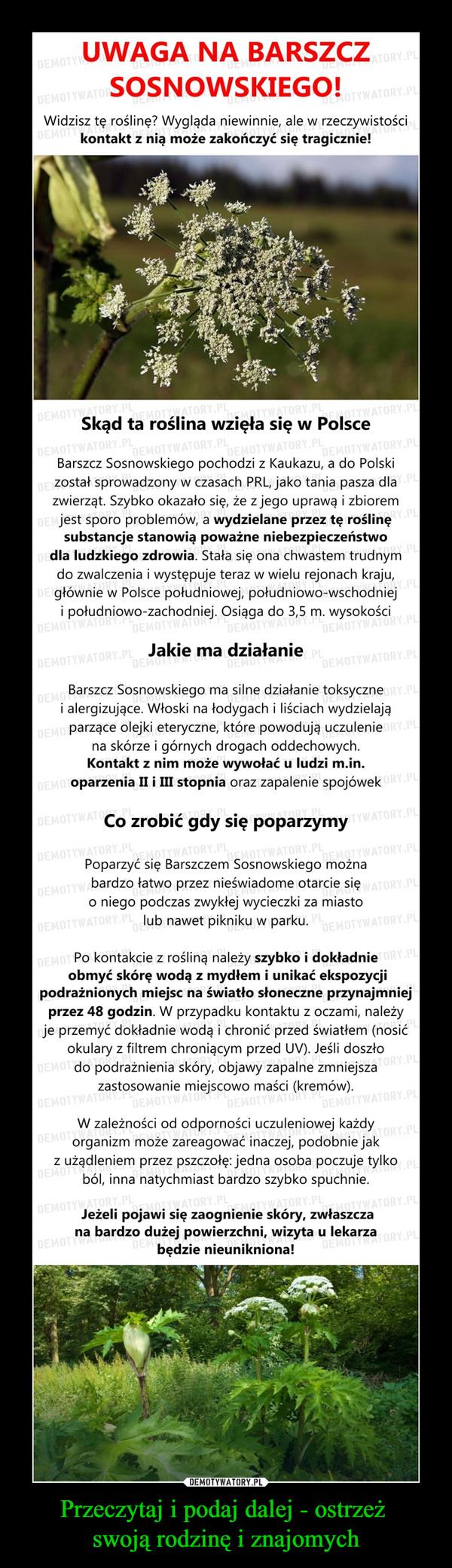 Przeczytaj i podaj dalej - ostrzeż swoją rodzinę i znajomych –  UWAGA NA BARSZCZSOSNOWSKIEGO!Widzisz tę roślinę? Wygląda niewinnie, ale w rzeczywistościkontakt z nią może zakończyć się tragicznie!Skąd ta roślina wzięła się w Polsce0Barszcz Sosnowskiego pochodzi z Kaukazu, a do Polskizostał sprowadzony w czasach PRL, jako tania pasza dlazwierząt. Szybko okazało się, że z jego uprawą i zbioremjest sporo problemów, a wydzielane przez tę roślinęsubstancje stanowią poważne niebezpieczeństwodla ludzkiego zdrowia. Stała się ona chwastem trudnymdo zwalczenia i występuje teraz w wielu rejonach kraju,głównie w Polsce południowej, południowo-wschodnieji południowo-zachodniej. Osiąga do 3,5 m. wysokościJakie ma działanieWABarszcz Sosnowskiego ma silne działanie toksycznei alergizujące. Włoski na łodygach i liściach wydzielająparzące olejki eteryczne, które powodują uczuleniena skórze i górnych drogach oddechowych.Kontakt z nim może wywołać u ludzi m.in.oparzenia II i Ш stopnia oraz zapalenie spojówekCo zrobić gdy się poparzymyPoparzyć się Barszczem Sosnowskiego możnabardzo łatwo przez nieświadome otarcie sięo niego podczas zwykłej wycieczki za miastolub nawet pikniku w parkuATOPo kontakcie z rośliną należy szybko i dokładnieobmyć skórę wodą z mydłem i unikać ekspozycjipodrażnionych miejsc na światło słoneczne przynajmniejprzez 48 godzin. W przypadku kontaktu z oczami, należyje przemyć dokładnie wodą i chronić przed światłem (nosidokulary z filtrem chroniącym przed UV). Jeśli doszłodo podrażnienia skóry, objawy zapalne zmniejszazastosowanie miejscowo maści (kremów)W zależności od odporności uczuleniowej każdyorganizm może zareagować inaczej, podobnie jakz użądleniem przez pszczołę: jedna osoba poczuje tylkoból, inna natychmiast bardzo szybko spuchnie.Jeżeli pojawi się zaognienie skóry, zwłaszczana bardzo dużej powierzchni, wizyta u lekarzabędzie nieunikniona!0