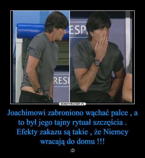 Joachimowi zabroniono wąchać palce , a to był jego tajny rytuał szczęścia . Efekty zakazu są takie , że Niemcy wracają do domu !!! – :D