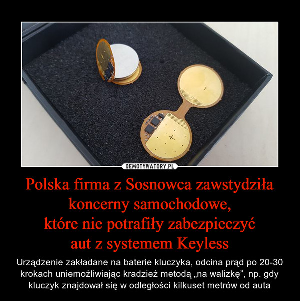 """Polska firma z Sosnowca zawstydziła koncerny samochodowe,które nie potrafiły zabezpieczyćaut z systemem Keyless – Urządzenie zakładane na baterie kluczyka, odcina prąd po 20-30 krokach uniemożliwiając kradzież metodą """"na walizkę"""", np. gdy kluczyk znajdował się w odległości kilkuset metrów od auta"""