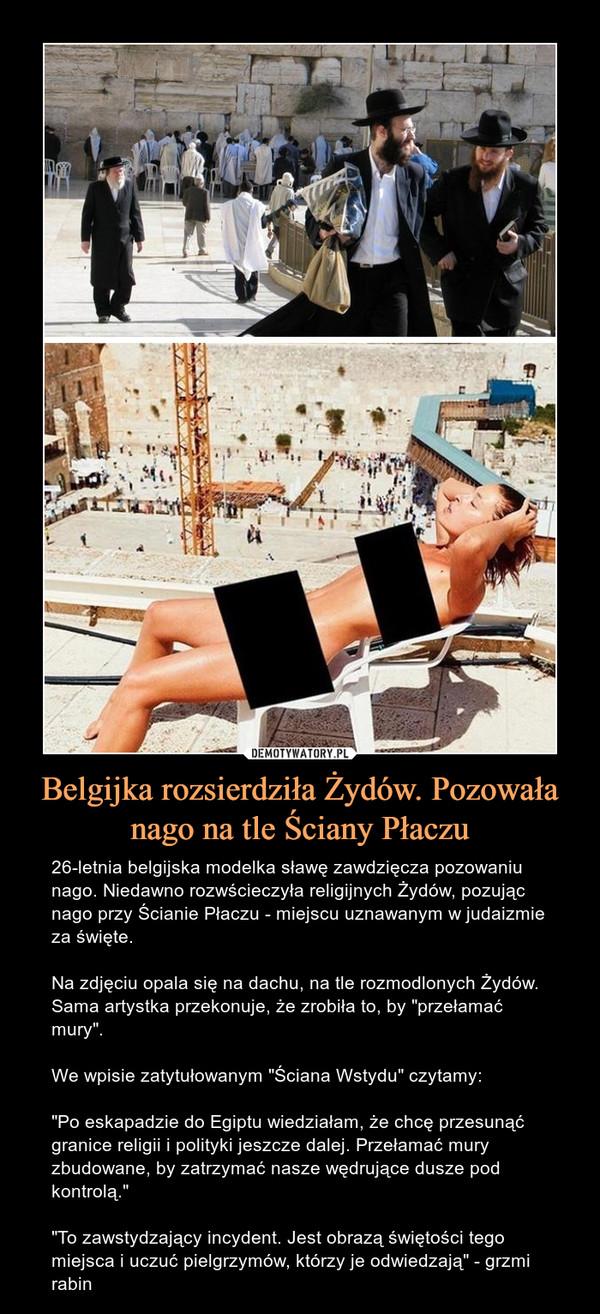 """Belgijka rozsierdziła Żydów. Pozowała nago na tle Ściany Płaczu – 26-letnia belgijska modelka sławę zawdzięcza pozowaniu nago. Niedawno rozwścieczyła religijnych Żydów, pozując nago przy Ścianie Płaczu - miejscu uznawanym w judaizmie za święte.Na zdjęciu opala się na dachu, na tle rozmodlonych Żydów. Sama artystka przekonuje, że zrobiła to, by """"przełamać mury"""".We wpisie zatytułowanym """"Ściana Wstydu"""" czytamy:""""Po eskapadzie do Egiptu wiedziałam, że chcę przesunąć granice religii i polityki jeszcze dalej. Przełamać mury zbudowane, by zatrzymać nasze wędrujące dusze pod kontrolą.""""""""To zawstydzający incydent. Jest obrazą świętości tego miejsca i uczuć pielgrzymów, którzy je odwiedzają"""" - grzmi rabin"""