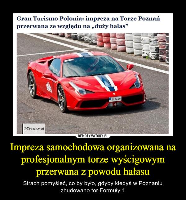 Impreza samochodowa organizowana na profesjonalnym torze wyścigowym przerwana z powodu hałasu – Strach pomyśleć, co by było, gdyby kiedyś w Poznaniu zbudowano tor Formuły 1 Gran Turismo Polonia : impreza na Torze Poznań przerwana ze względu na duży hałas