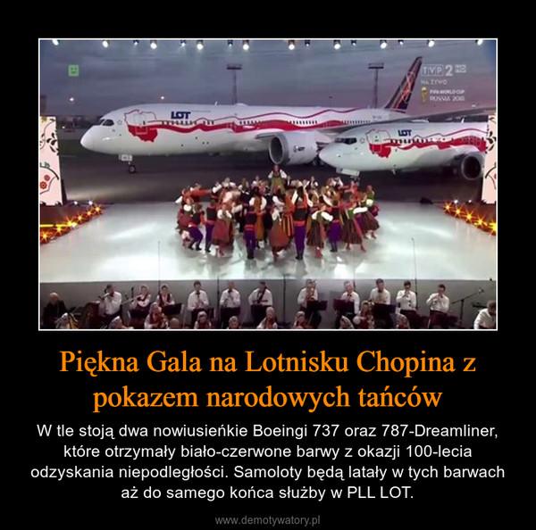 Piękna Gala na Lotnisku Chopina z pokazem narodowych tańców – W tle stoją dwa nowiusieńkie Boeingi 737 oraz 787-Dreamliner, które otrzymały biało-czerwone barwy z okazji 100-lecia odzyskania niepodległości. Samoloty będą latały w tych barwach aż do samego końca służby w PLL LOT.