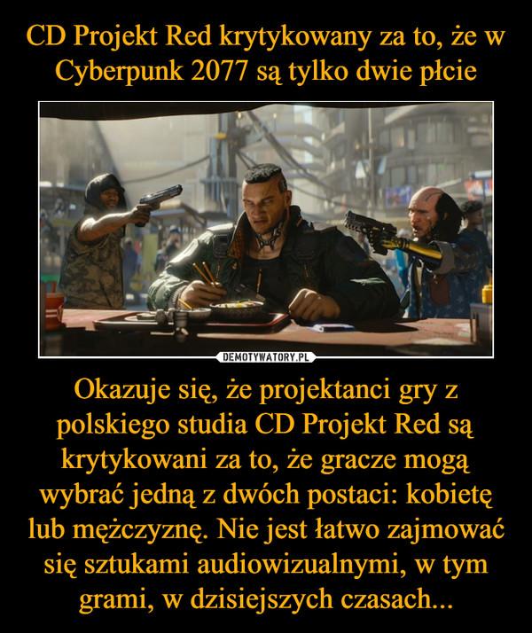Okazuje się, że projektanci gry z polskiego studia CD Projekt Red są krytykowani za to, że gracze mogą wybrać jedną z dwóch postaci: kobietę lub mężczyznę. Nie jest łatwo zajmować się sztukami audiowizualnymi, w tym grami, w dzisiejszych czasach... –