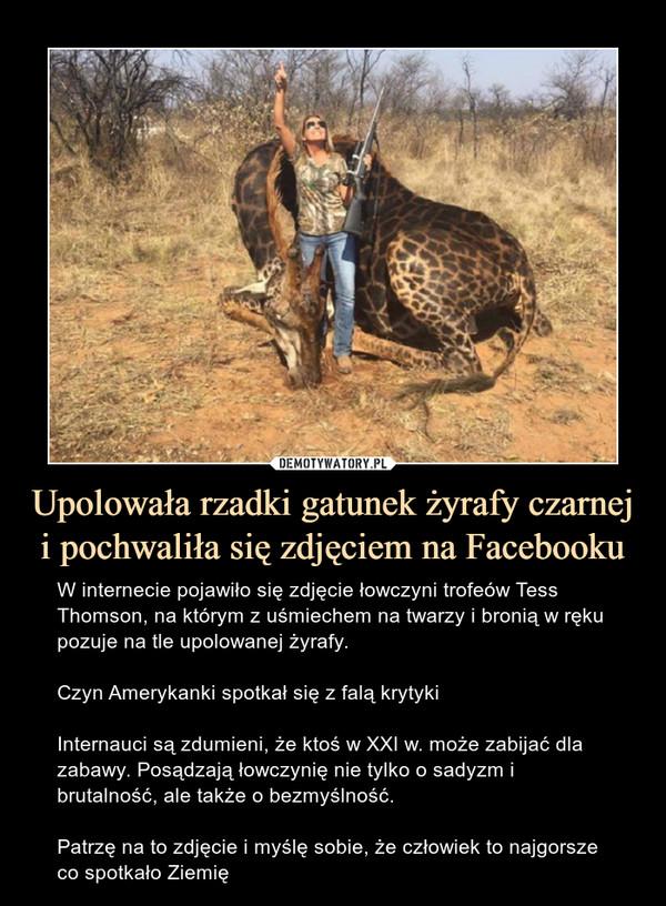 Upolowała rzadki gatunek żyrafy czarnej i pochwaliła się zdjęciem na Facebooku – W internecie pojawiło się zdjęcie łowczyni trofeów Tess Thomson, na którym z uśmiechem na twarzy i bronią w ręku pozuje na tle upolowanej żyrafy. Czyn Amerykanki spotkał się z falą krytykiInternauci są zdumieni, że ktoś w XXI w. może zabijać dla zabawy. Posądzają łowczynię nie tylko o sadyzm i brutalność, ale także o bezmyślność. Patrzę na to zdjęcie i myślę sobie, że człowiek to najgorsze co spotkało Ziemię