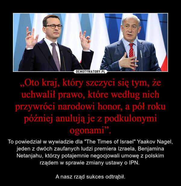 """""""Oto kraj, który szczyci się tym, że uchwalił prawo, które według nich przywróci narodowi honor, a pół roku później anulują je z podkulonymi ogonami"""". – To powiedział w wywiadzie dla """"The Times of Israel"""" Yaakov Nagel, jeden z dwóch zaufanych ludzi premiera Izraela, Benjamina Netanjahu, którzy potajemnie negocjowali umowę z polskim rządem w sprawie zmiany ustawy o IPN. A nasz rząd sukces odtrąbił."""