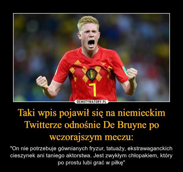 """Taki wpis pojawił się na niemieckim Twitterze odnośnie De Bruyne po wczorajszym meczu: – """"On nie potrzebuje gównianych fryzur, tatuaży, ekstrawaganckich cieszynek ani taniego aktorstwa. Jest zwykłym chłopakiem, który po prostu lubi grać w piłkę"""""""
