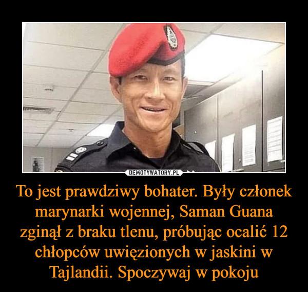 To jest prawdziwy bohater. Były członek marynarki wojennej, Saman Guana zginął z braku tlenu, próbując ocalić 12 chłopców uwięzionych w jaskini w Tajlandii. Spoczywaj w pokoju –