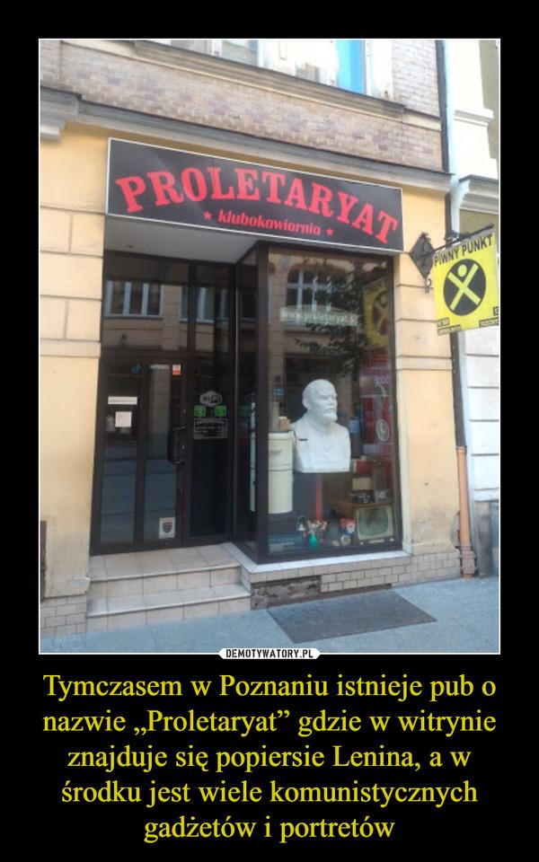"""Tymczasem w Poznaniu istnieje pub o nazwie """"Proletaryat"""" gdzie w witrynie znajduje się popiersie Lenina, a w środku jest wiele komunistycznych gadżetów i portretów –"""
