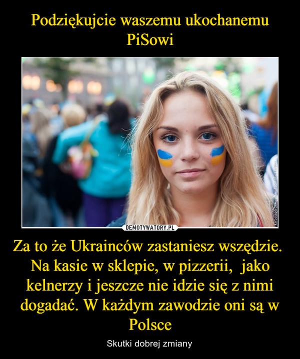 Za to że Ukrainców zastaniesz wszędzie.  Na kasie w sklepie, w pizzerii,  jako kelnerzy i jeszcze nie idzie się z nimi dogadać. W każdym zawodzie oni są w Polsce – Skutki dobrej zmiany