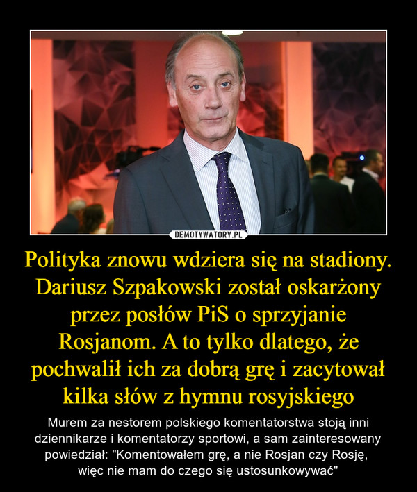 Polityka znowu wdziera się na stadiony. Dariusz Szpakowski został oskarżony przez posłów PiS o sprzyjanie Rosjanom. A to tylko dlatego, że pochwalił ich za dobrą grę i zacytował kilka słów z hymnu rosyjskiego