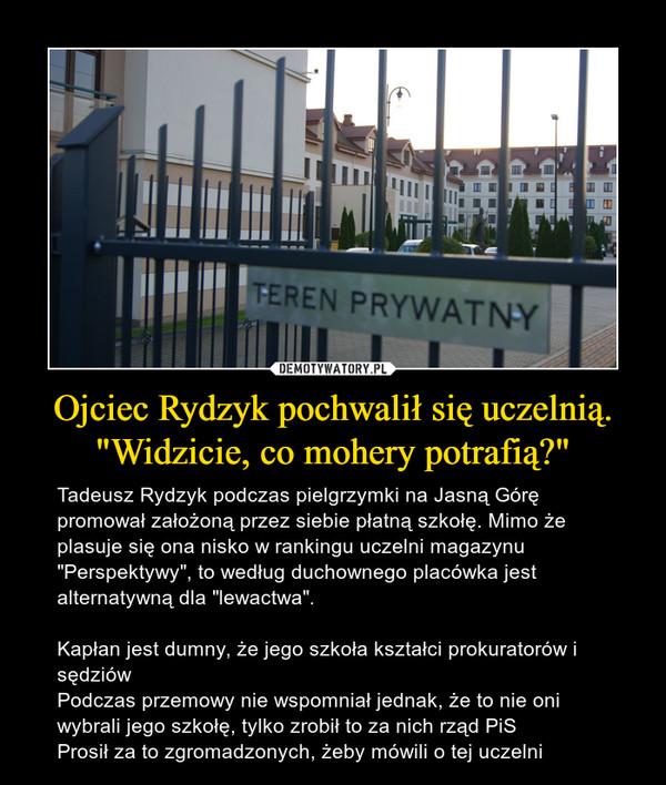 """Ojciec Rydzyk pochwalił się uczelnią. """"Widzicie, co mohery potrafią?"""" – Tadeusz Rydzyk podczas pielgrzymki na Jasną Górę promował założoną przez siebie płatną szkołę. Mimo że plasuje się ona nisko w rankingu uczelni magazynu """"Perspektywy"""", to według duchownego placówka jest alternatywną dla """"lewactwa"""".Kapłan jest dumny, że jego szkoła kształci prokuratorów i sędziówPodczas przemowy nie wspomniał jednak, że to nie oni wybrali jego szkołę, tylko zrobił to za nich rząd PiSProsił za to zgromadzonych, żeby mówili o tej uczelni"""
