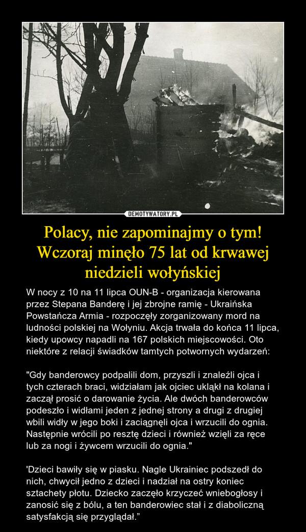 """Polacy, nie zapominajmy o tym! Wczoraj minęło 75 lat od krwawej niedzieli wołyńskiej – W nocy z 10 na 11 lipca OUN-B - organizacja kierowana przez Stepana Banderę i jej zbrojne ramię - Ukraińska Powstańcza Armia - rozpoczęły zorganizowany mord na ludności polskiej na Wołyniu. Akcja trwała do końca 11 lipca, kiedy upowcy napadli na 167 polskich miejscowości. Oto niektóre z relacji świadków tamtych potwornych wydarzeń: """"Gdy banderowcy podpalili dom, przyszli i znaleźli ojca i tych czterach braci, widziałam jak ojciec ukląkł na kolana i zaczął prosić o darowanie życia. Ale dwóch banderowców podeszło i widłami jeden z jednej strony a drugi z drugiej wbili widły w jego boki i zaciągnęli ojca i wrzucili do ognia. Następnie wrócili po resztę dzieci i również wzięli za ręce lub za nogi i żywcem wrzucili do ognia.""""'Dzieci bawiły się w piasku. Nagle Ukrainiec podszedł do nich, chwycił jedno z dzieci i nadział na ostry koniec sztachety płotu. Dziecko zaczęło krzyczeć wniebogłosy i zanosić się z bólu, a ten banderowiec stał i z diaboliczną satysfakcją się przyglądał."""""""