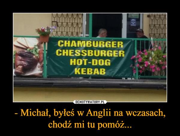 - Michał, byłeś w Anglii na wczasach, chodź mi tu pomóż... –  CHAMBURGERCHESSBURGERHOT-DOGKEBAB