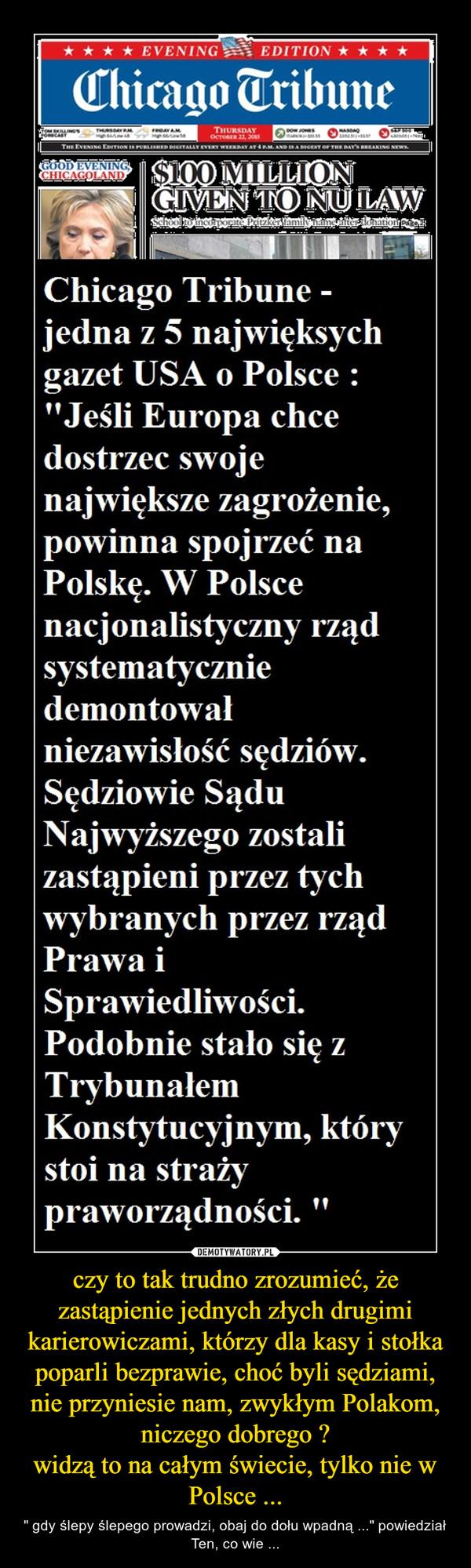 """czy to tak trudno zrozumieć, że zastąpienie jednych złych drugimi karierowiczami, którzy dla kasy i stołka poparli bezprawie, choć byli sędziami, nie przyniesie nam, zwykłym Polakom, niczego dobrego ?widzą to na całym świecie, tylko nie w Polsce ... – """" gdy ślepy ślepego prowadzi, obaj do dołu wpadną ..."""" powiedział Ten, co wie ..."""