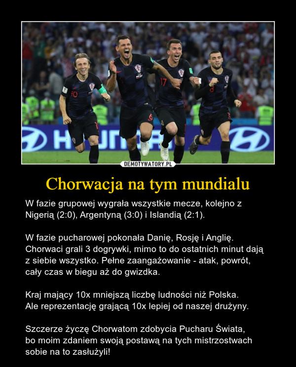 Chorwacja na tym mundialu – W fazie grupowej wygrała wszystkie mecze, kolejno z Nigerią (2:0), Argentyną (3:0) i Islandią (2:1).W fazie pucharowej pokonała Danię, Rosję i Anglię. Chorwaci grali 3 dogrywki, mimo to do ostatnich minut dają z siebie wszystko. Pełne zaangażowanie - atak, powrót, cały czas w biegu aż do gwizdka.Kraj mający 10x mniejszą liczbę ludności niż Polska. Ale reprezentację grającą 10x lepiej od naszej drużyny.Szczerze życzę Chorwatom zdobycia Pucharu Świata, bo moim zdaniem swoją postawą na tych mistrzostwach sobie na to zasłużyli!