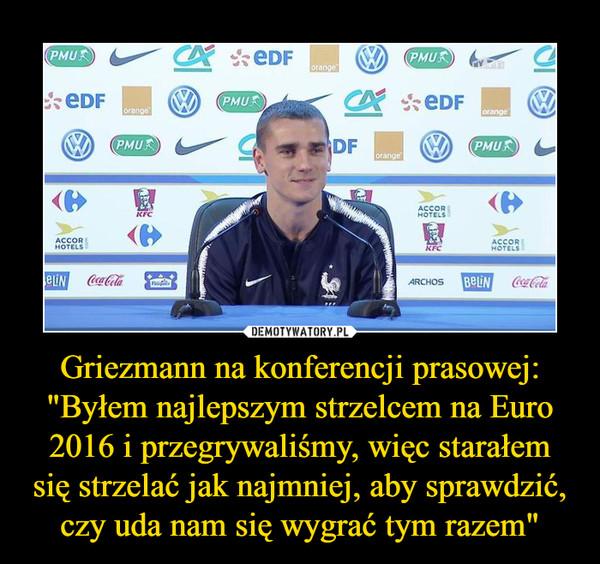 """Griezmann na konferencji prasowej: """"Byłem najlepszym strzelcem na Euro 2016 i przegrywaliśmy, więc starałem się strzelać jak najmniej, aby sprawdzić, czy uda nam się wygrać tym razem"""" –"""
