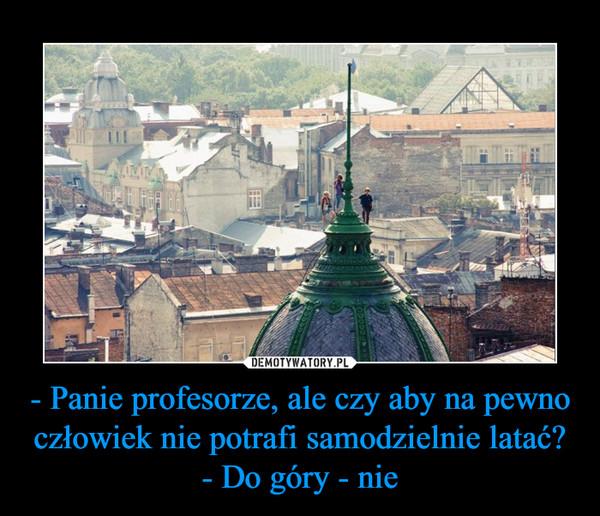 - Panie profesorze, ale czy aby na pewno człowiek nie potrafi samodzielnie latać?- Do góry - nie –